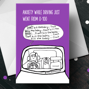 "Top of card says ""Anxiety while driving just went from 1-100"" and it's an image of a mom with a baby in the back seat while she says ""Don't kill the baby... don't kill the baby..."" over and over to herself."